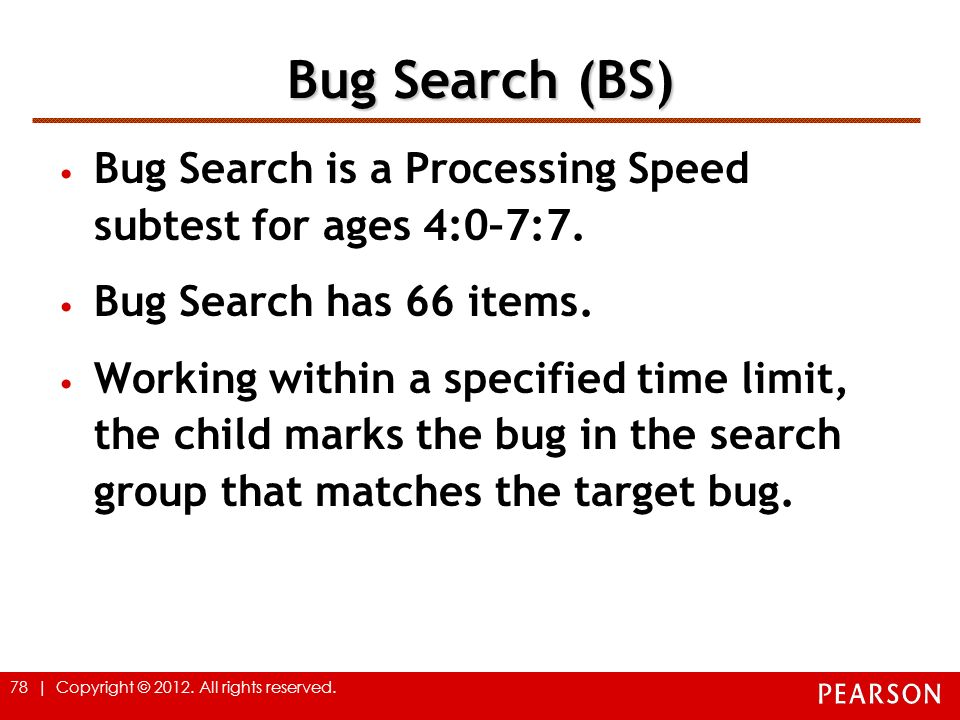 Bug Search (BS) Bug Search is a Processing Speed subtest for ages 4:0–7:7. Bug Search has 66 items.
