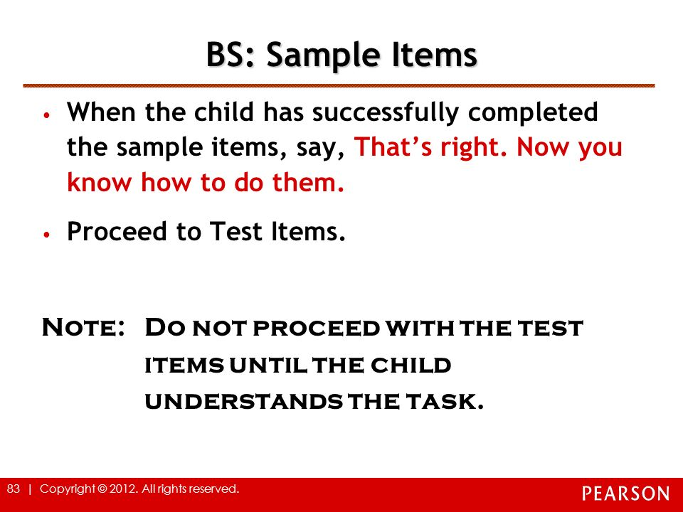 BS: Sample Items When the child has successfully completed the sample items, say, That's right. Now you know how to do them.