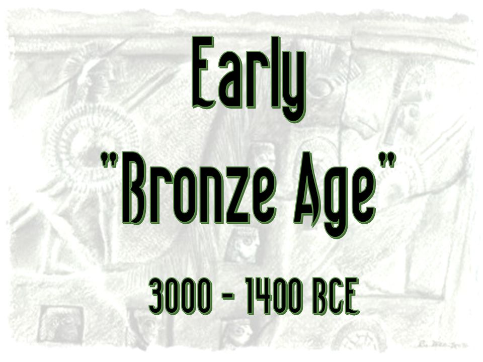 Early Bronze Age 3000 - 1400 BCE