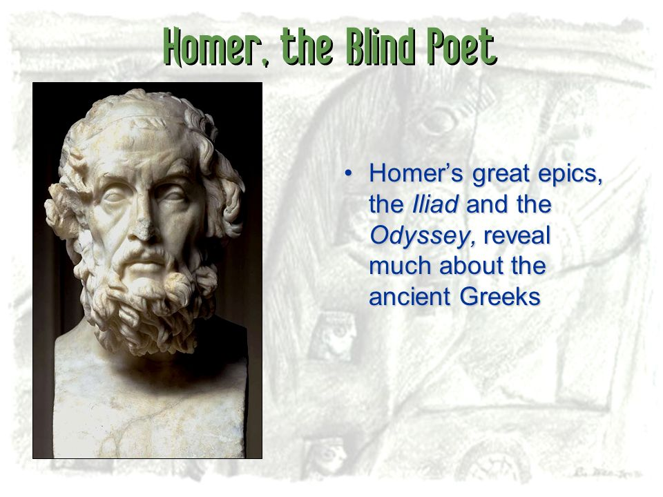Homer, the Blind Poet Homer's great epics, the Iliad and the Odyssey, reveal much about the ancient Greeks.