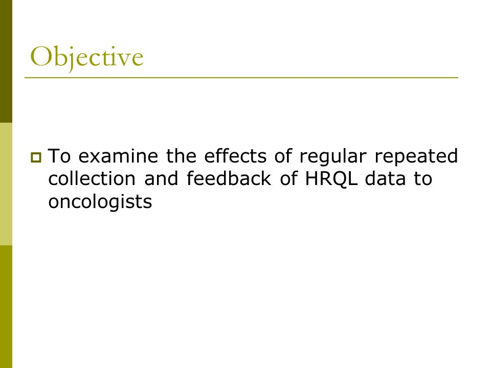 Objective To examine the effects of regular repeated collection and feedback of HRQL data to oncologists.