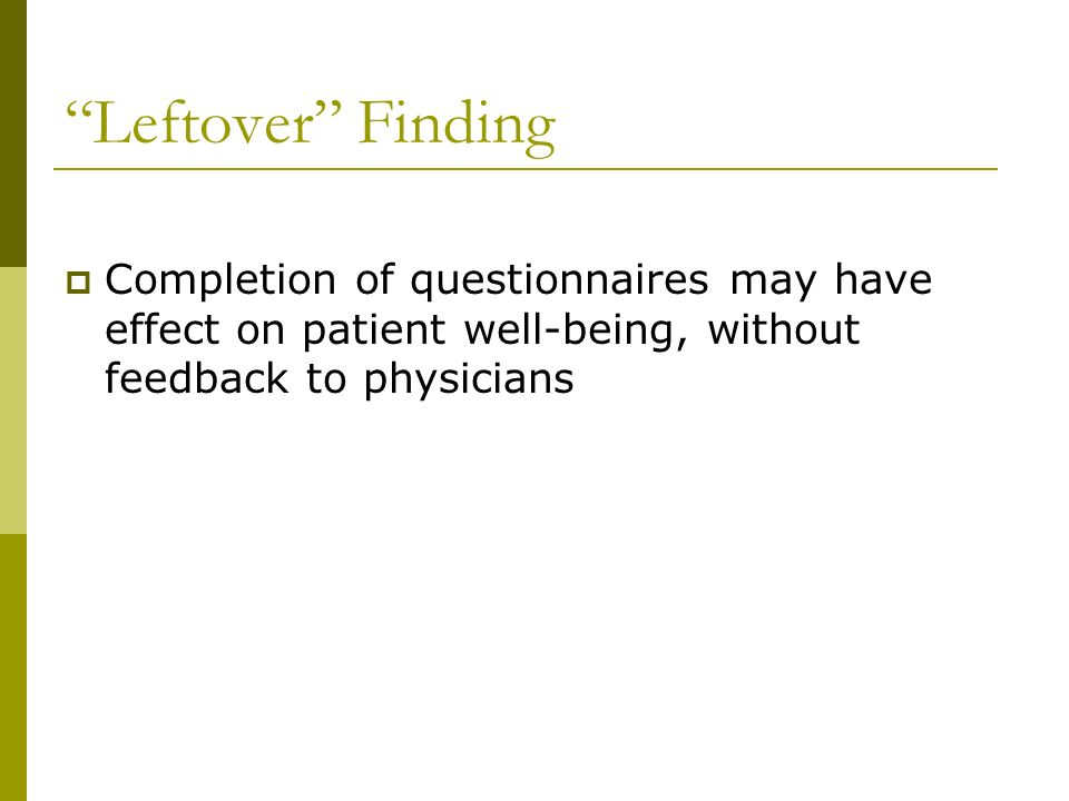 Leftover Finding Completion of questionnaires may have effect on patient well-being, without feedback to physicians.