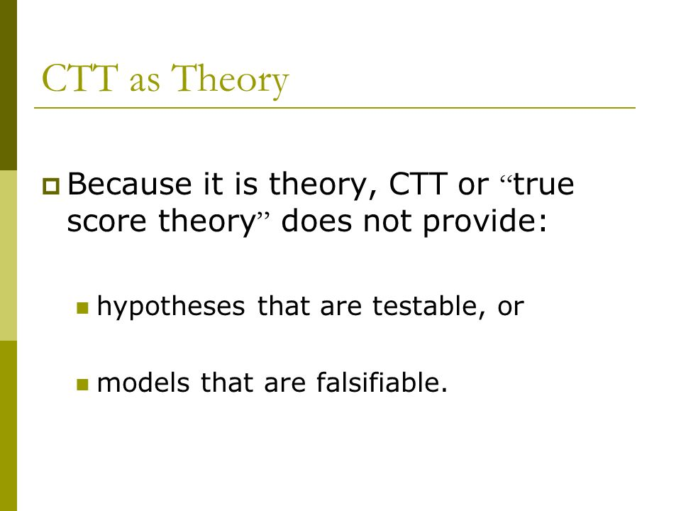 CTT as Theory Because it is theory, CTT or true score theory does not provide: hypotheses that are testable, or.