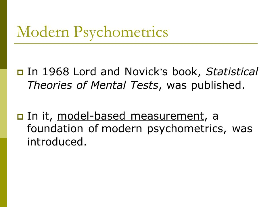 Modern Psychometrics In 1968 Lord and Novick's book, Statistical Theories of Mental Tests, was published.