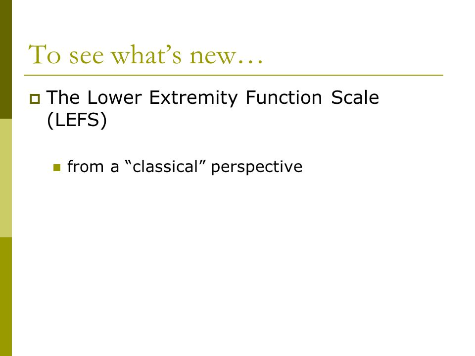 To see what's new… The Lower Extremity Function Scale (LEFS)