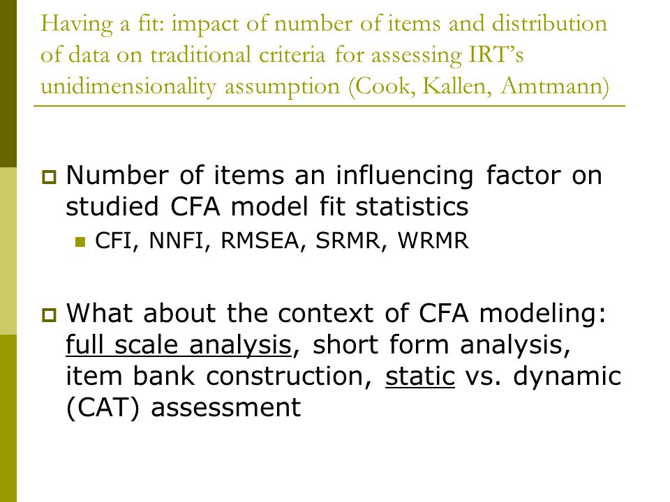 Having a fit: impact of number of items and distribution of data on traditional criteria for assessing IRT's unidimensionality assumption (Cook, Kallen, Amtmann)