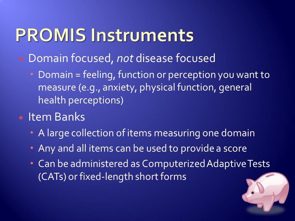 PROMIS Instruments Domain focused, not disease focused Item Banks