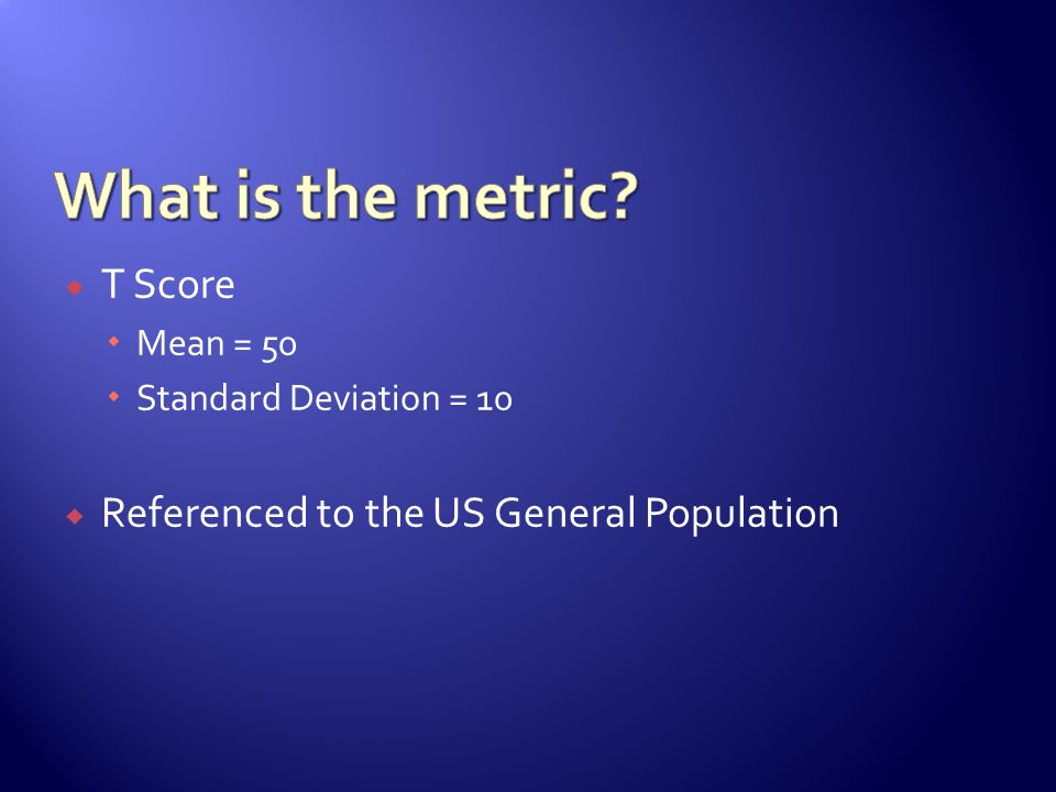 What is the metric T Score Referenced to the US General Population
