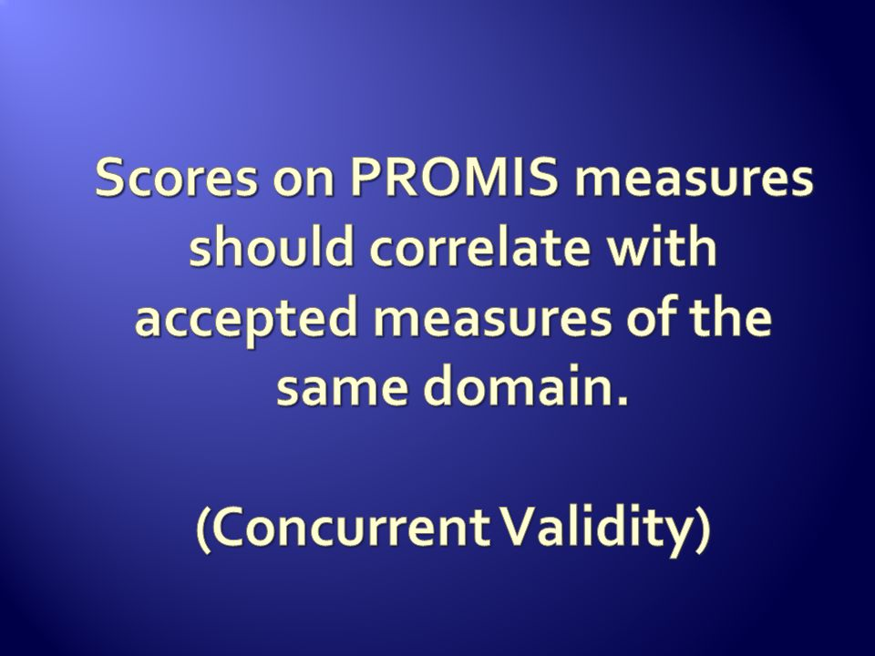 Scores on PROMIS measures should correlate with accepted measures of the same domain.