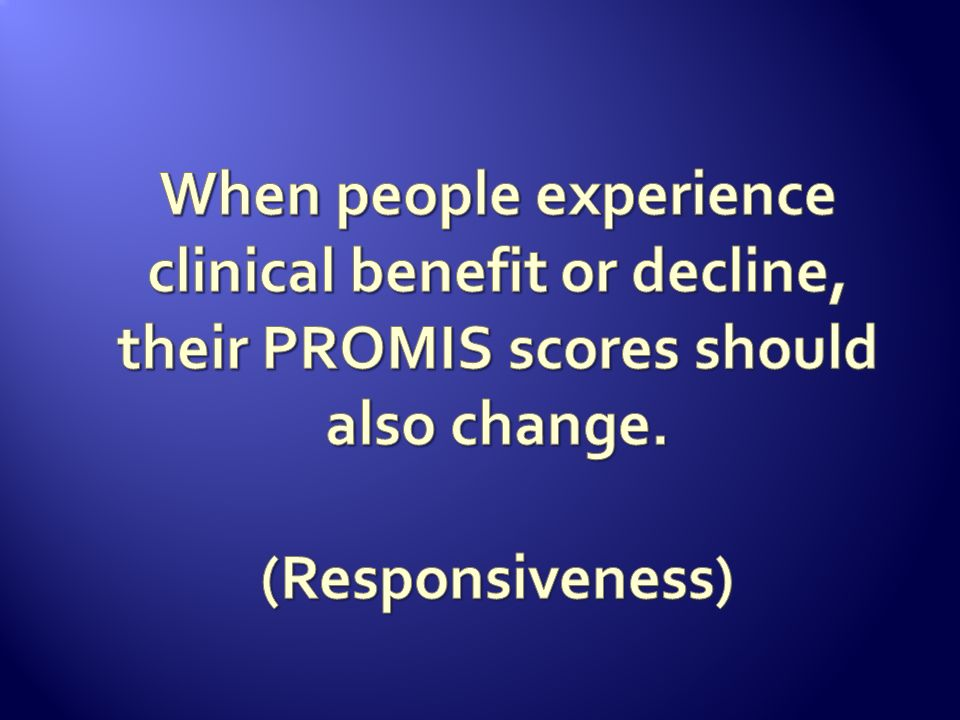 When people experience clinical benefit or decline, their PROMIS scores should also change.