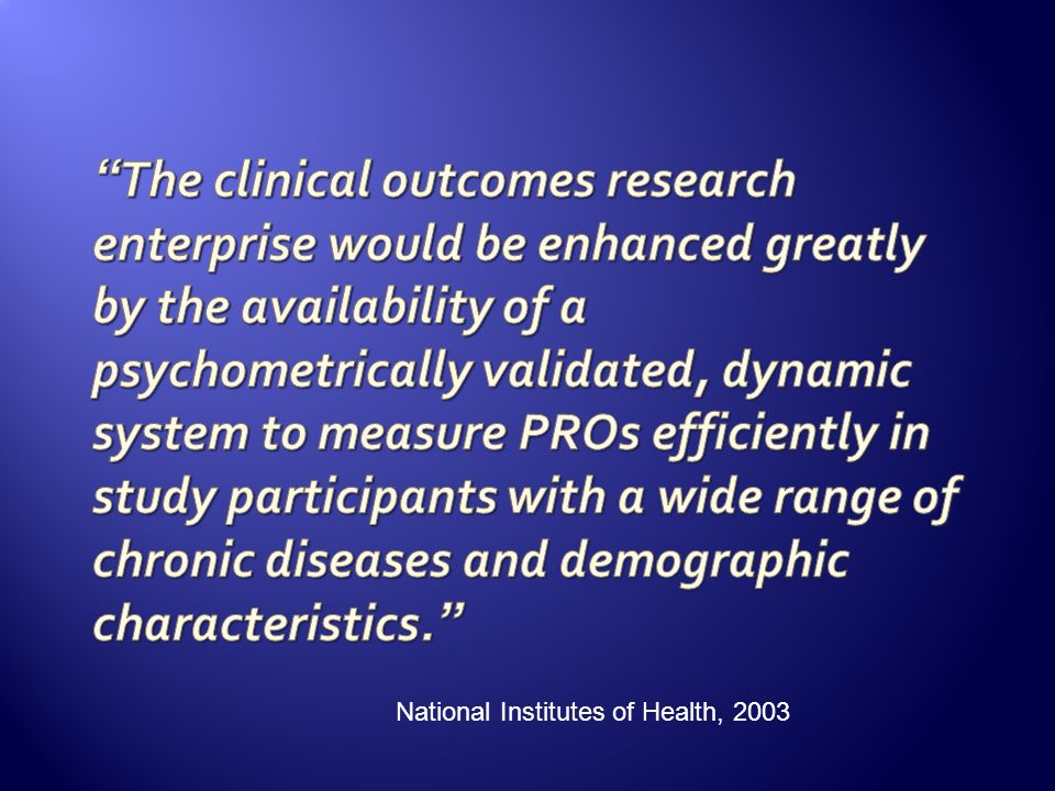The clinical outcomes research enterprise would be enhanced greatly by the availability of a psychometrically validated, dynamic system to measure PROs efficiently in study participants with a wide range of chronic diseases and demographic characteristics.