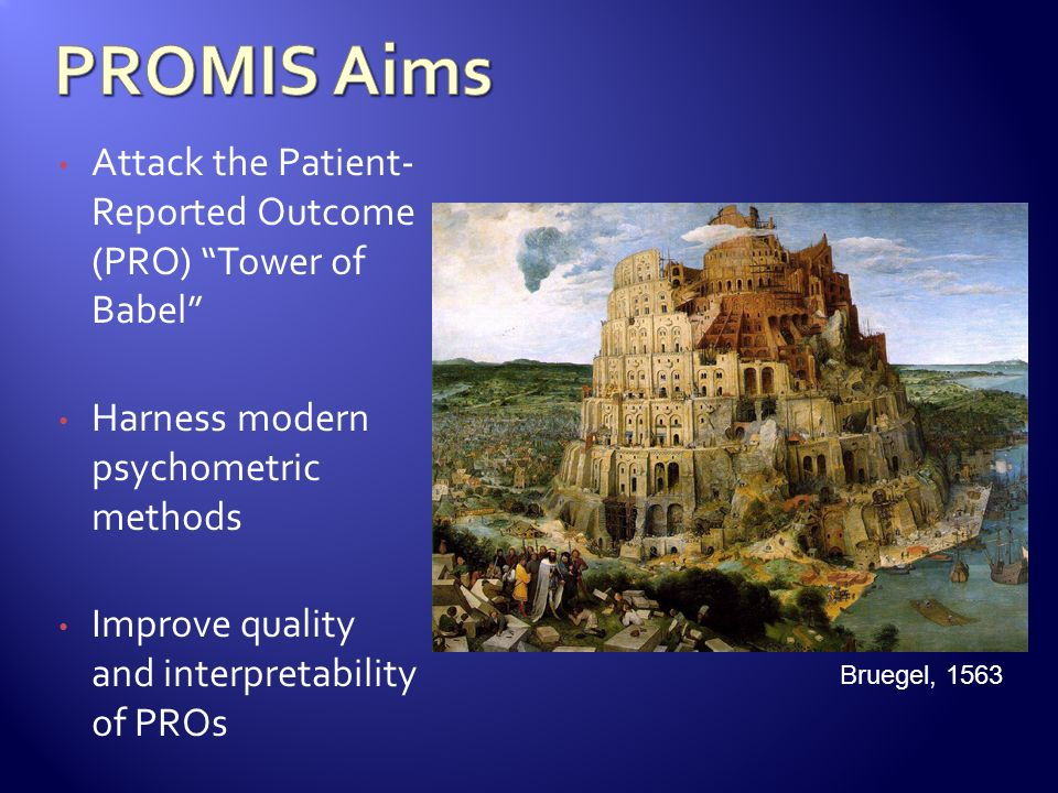 PROMIS Aims Attack the Patient- Reported Outcome (PRO) Tower of Babel Harness modern psychometric methods.