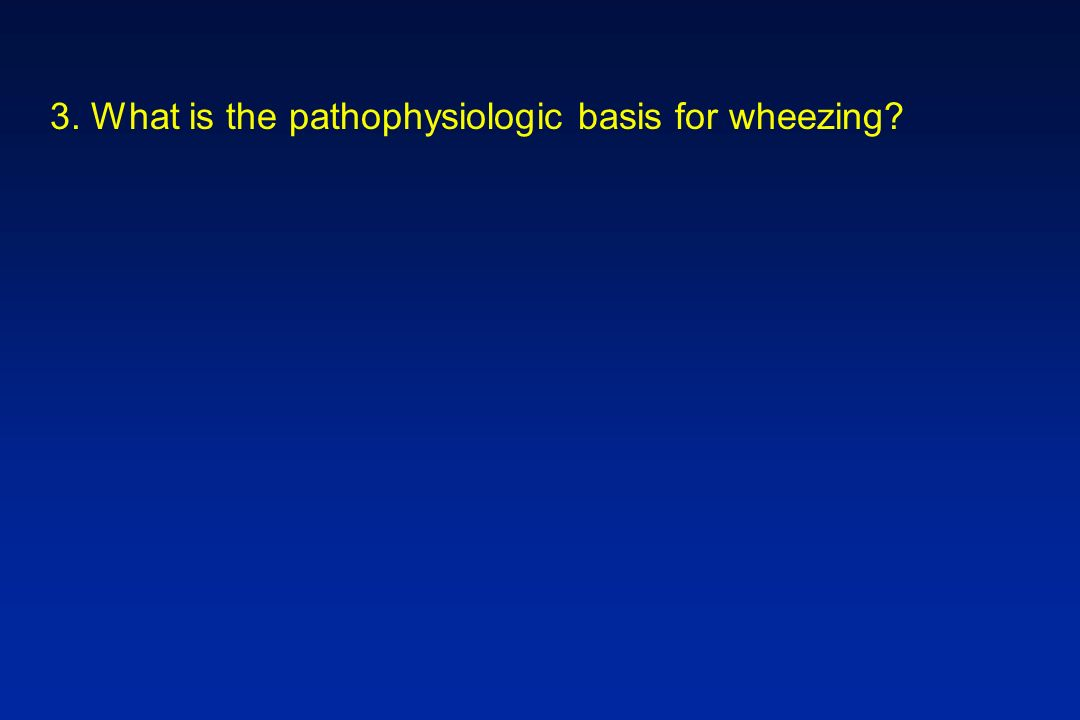 3. What is the pathophysiologic basis for wheezing