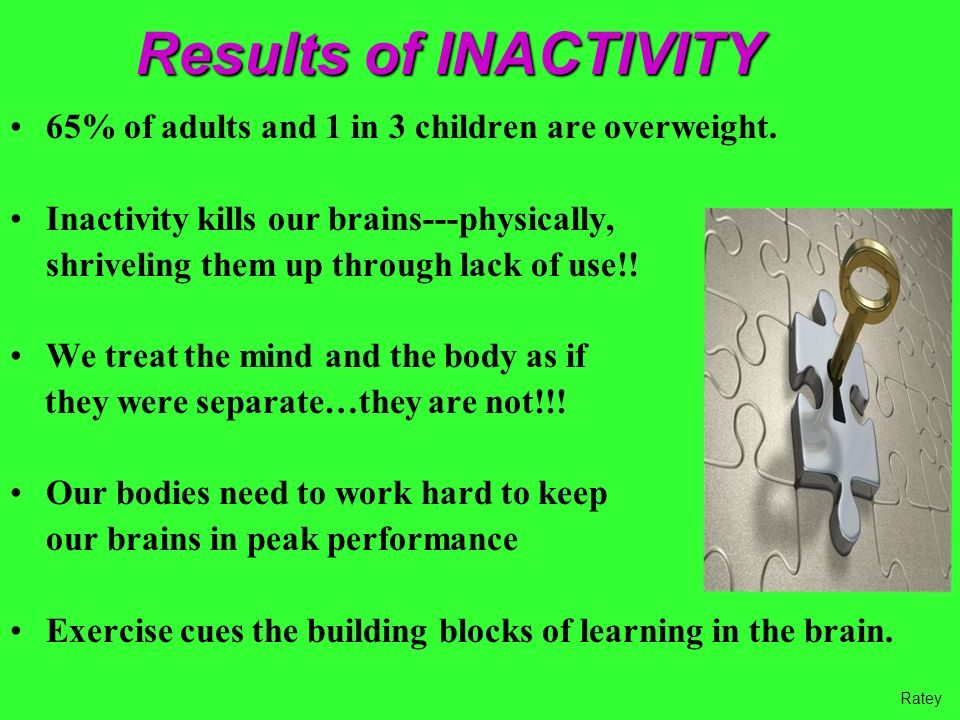 Results of INACTIVITY 65% of adults and 1 in 3 children are overweight. Inactivity kills our brains---physically,
