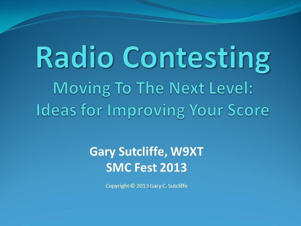 Gary Sutcliffe, W9XT SMC Fest 2013 Copyright © 2013 Gary C. Sutcliffe