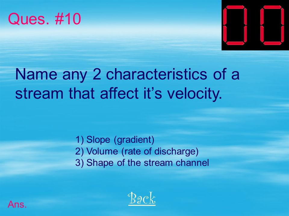 Name any 2 characteristics of a stream that affect it's velocity.