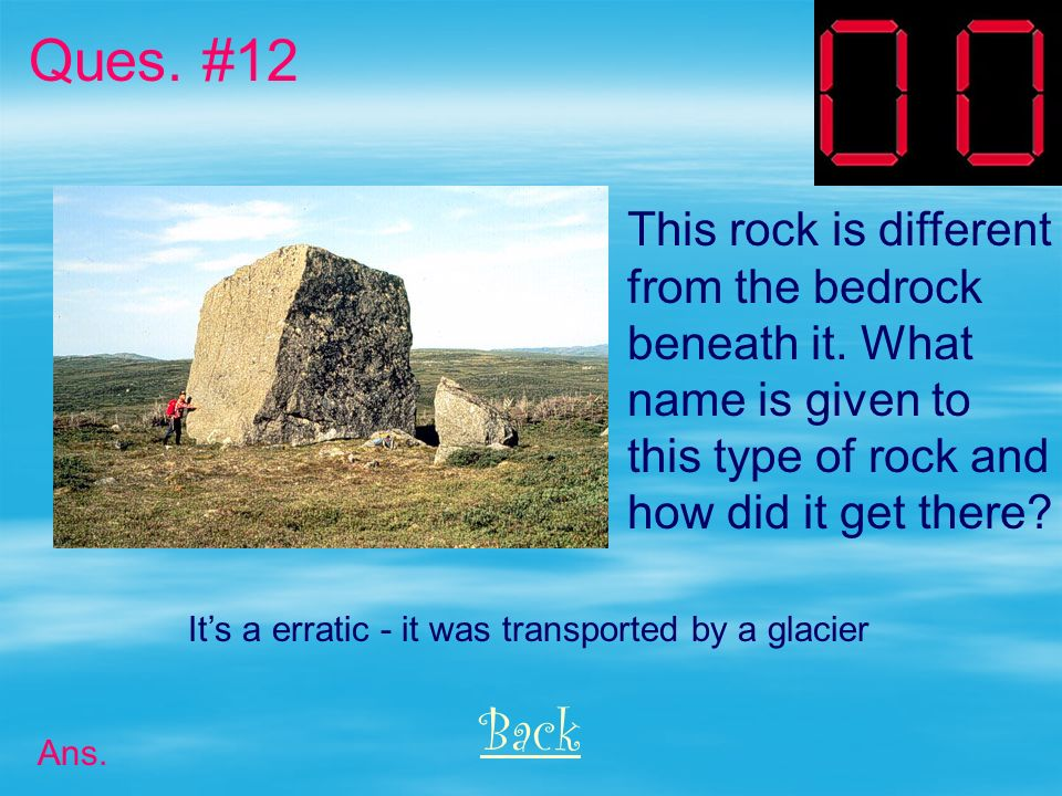 Ques. #12 Back This rock is different from the bedrock