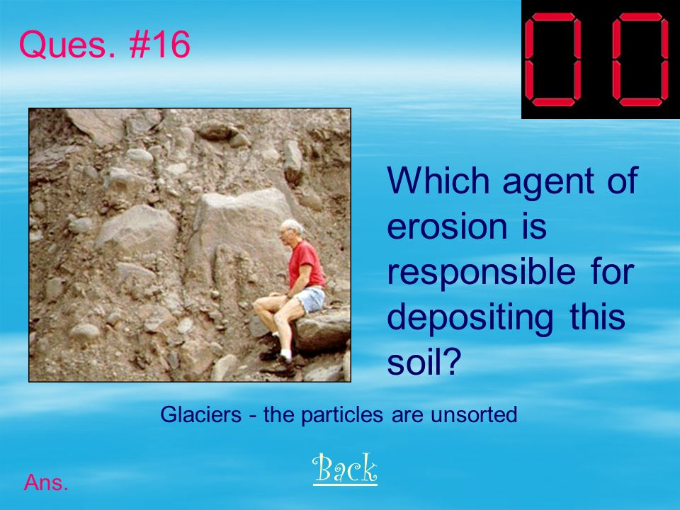 Ques. #16 Which agent of erosion is responsible for depositing this
