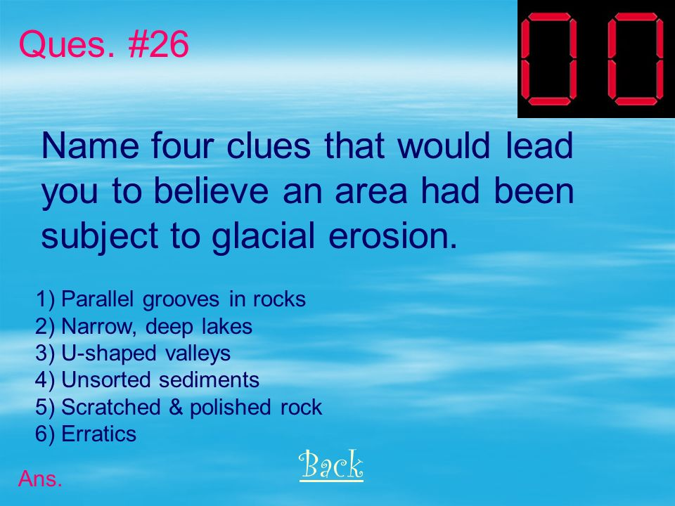 Ques. #26 Name four clues that would lead you to believe an area had been subject to glacial erosion.