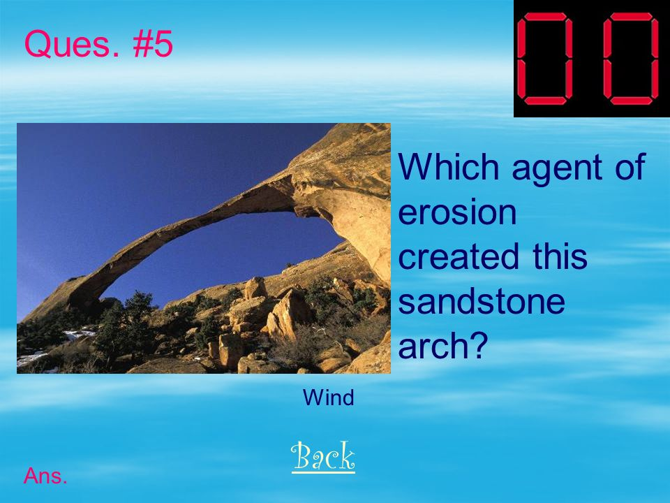 Ques. #5 Which agent of erosion created this sandstone arch Back Wind