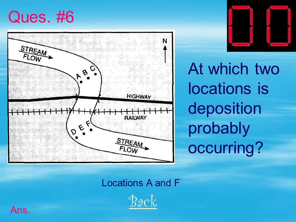 Ques. #6 At which two locations is deposition probably occurring Back