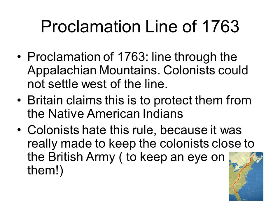 Proclamation Line of 1763 Proclamation of 1763: line through the Appalachian Mountains. Colonists could not settle west of the line.