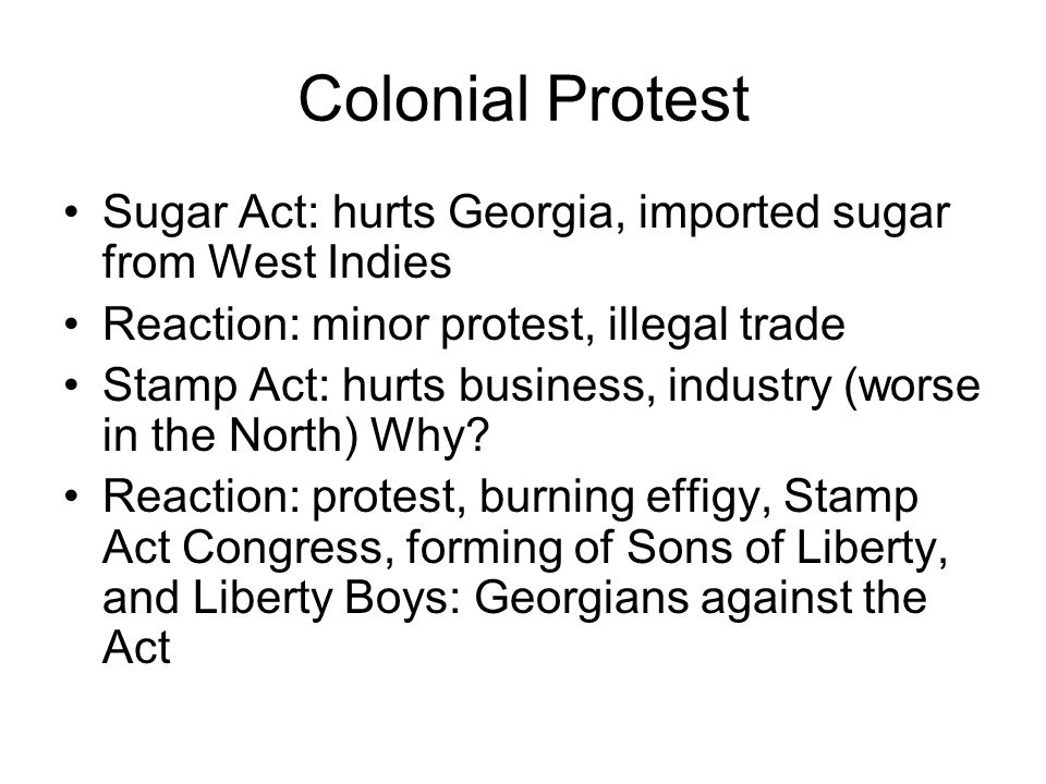 Colonial Protest Sugar Act: hurts Georgia, imported sugar from West Indies. Reaction: minor protest, illegal trade.