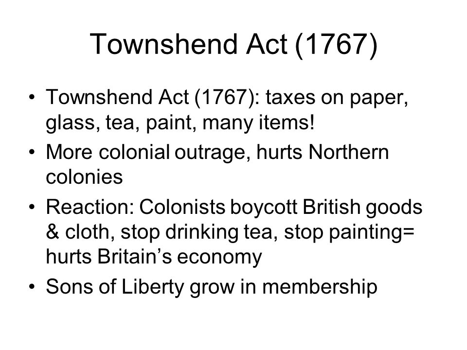 Townshend Act (1767) Townshend Act (1767): taxes on paper, glass, tea, paint, many items! More colonial outrage, hurts Northern colonies.