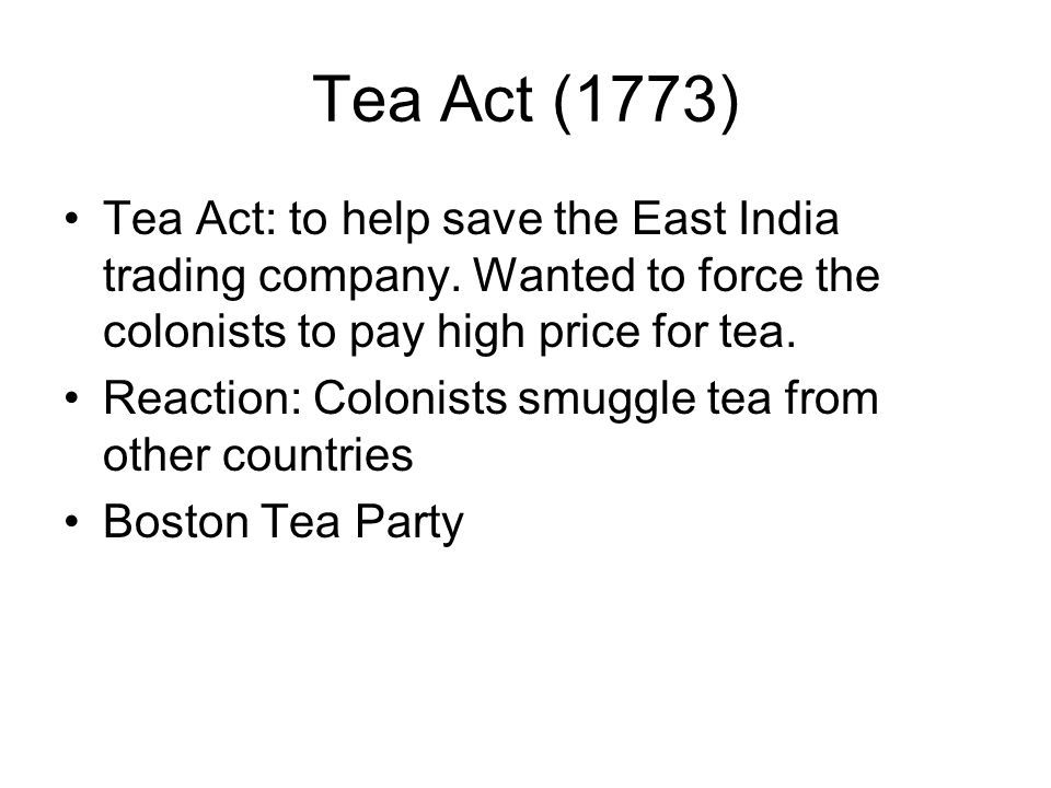 Tea Act (1773) Tea Act: to help save the East India trading company. Wanted to force the colonists to pay high price for tea.