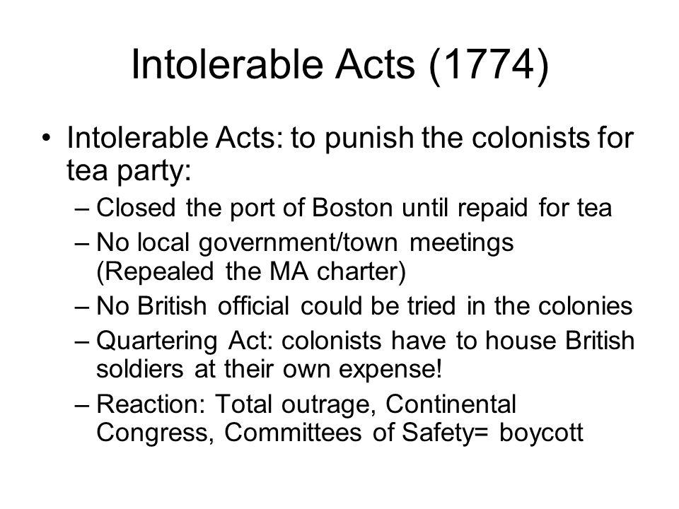 Intolerable Acts (1774) Intolerable Acts: to punish the colonists for tea party: Closed the port of Boston until repaid for tea.
