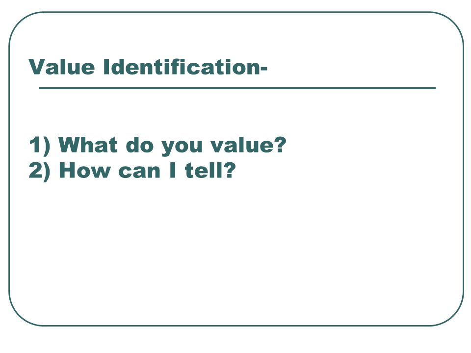 Value Identification- 1) What do you value 2) How can I tell
