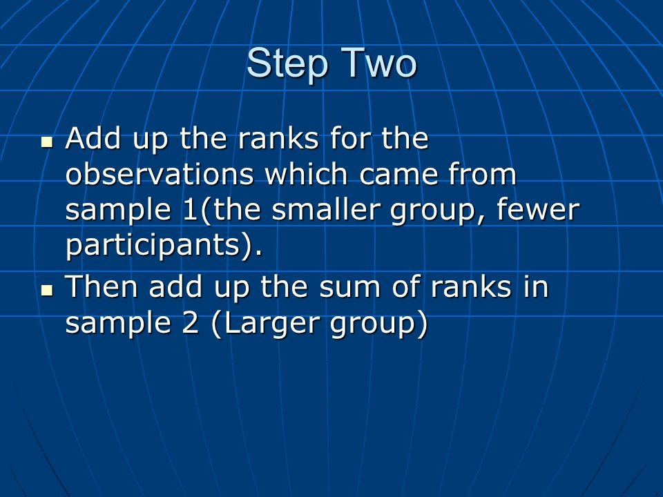 Step TwoAdd up the ranks for the observations which came from sample 1(the smaller group, fewer participants).