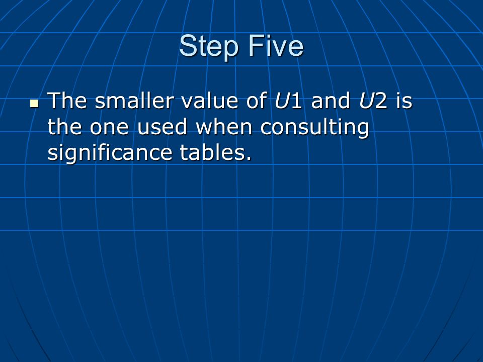 Step Five The smaller value of U1 and U2 is the one used when consulting significance tables.