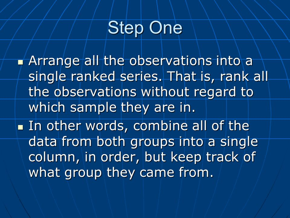 Step OneArrange all the observations into a single ranked series. That is, rank all the observations without regard to which sample they are in.
