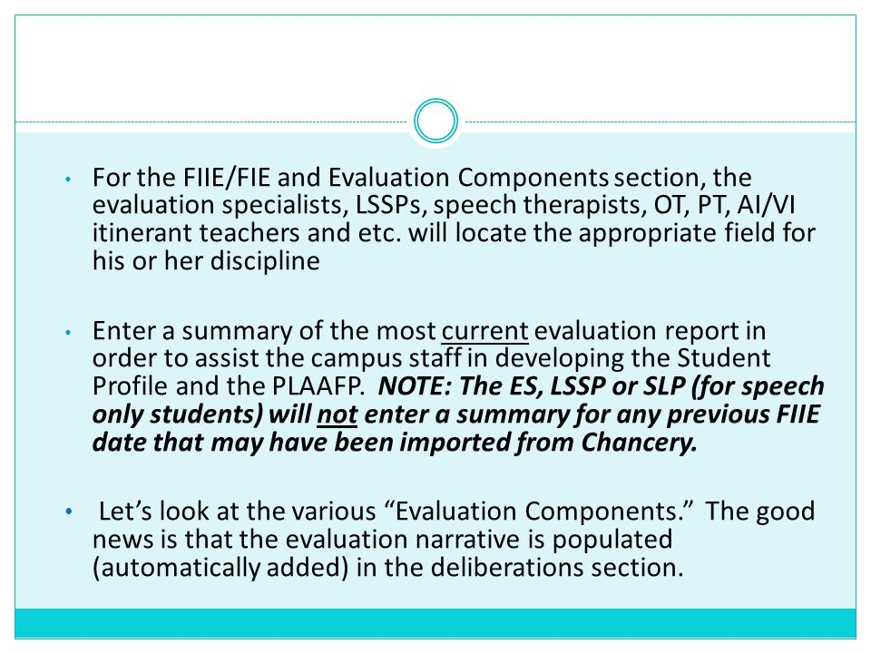 For the FIIE/FIE and Evaluation Components section, the evaluation specialists, LSSPs, speech therapists, OT, PT, AI/VI itinerant teachers and etc. will locate the appropriate field for his or her discipline