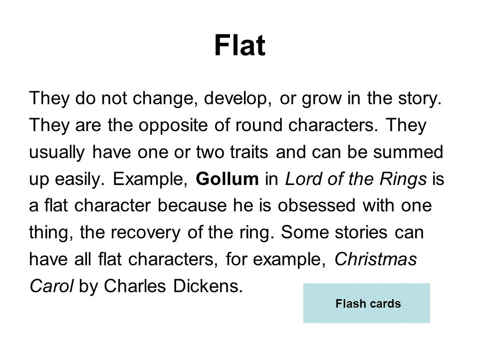Flat They do not change, develop, or grow in the story.