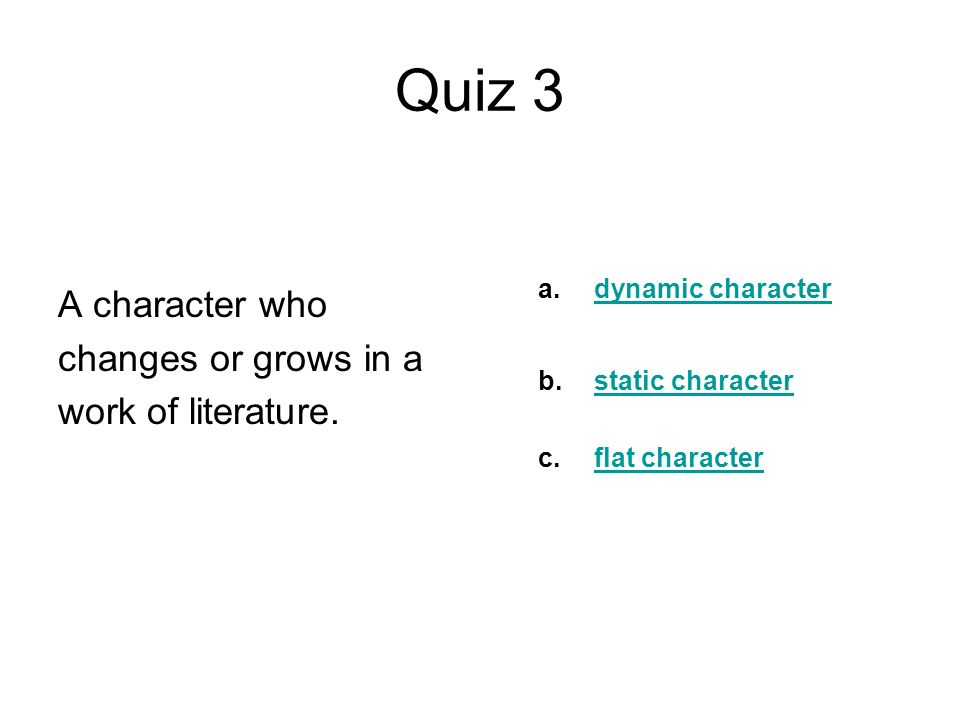 Quiz 3 A character who changes or grows in a work of literature.