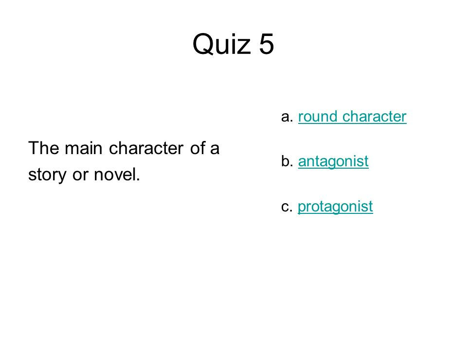 Quiz 5 The main character of a story or novel. a. round character