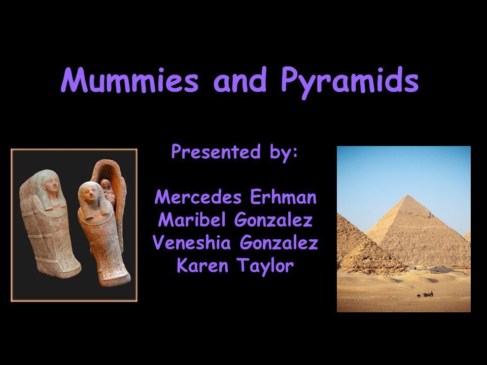 Mummies and Pyramids Presented by: Mercedes Erhman Maribel Gonzalez