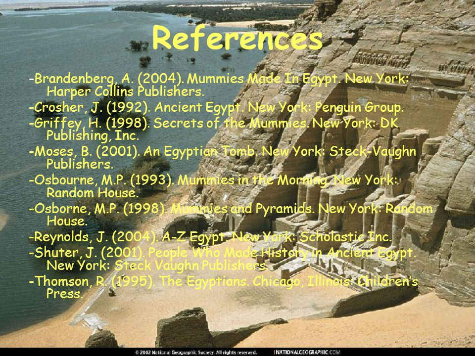 References -Brandenberg, A. (2004). Mummies Made In Egypt. New York: Harper Collins Publishers.