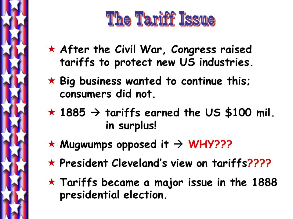 The Tariff IssueAfter the Civil War, Congress raised tariffs to protect new US industries. Big business wanted to continue this; consumers did not.