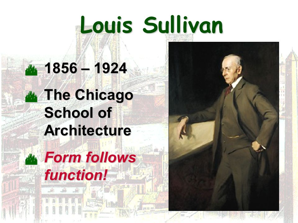 Louis Sullivan 1856 – 1924 The Chicago School of Architecture