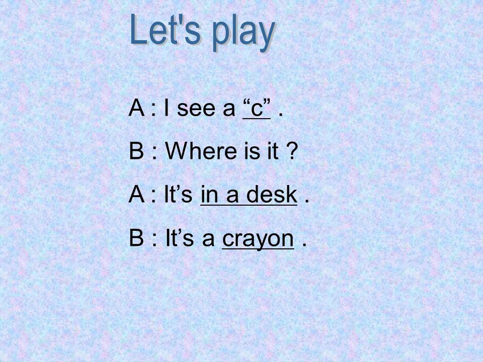 Let s play A : I see a c . B : Where is it A : It's in a desk . B : It's a crayon .