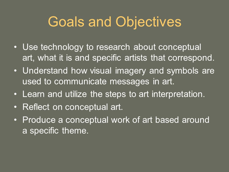 Goals and Objectives Use technology to research about conceptual art, what it is and specific artists that correspond.