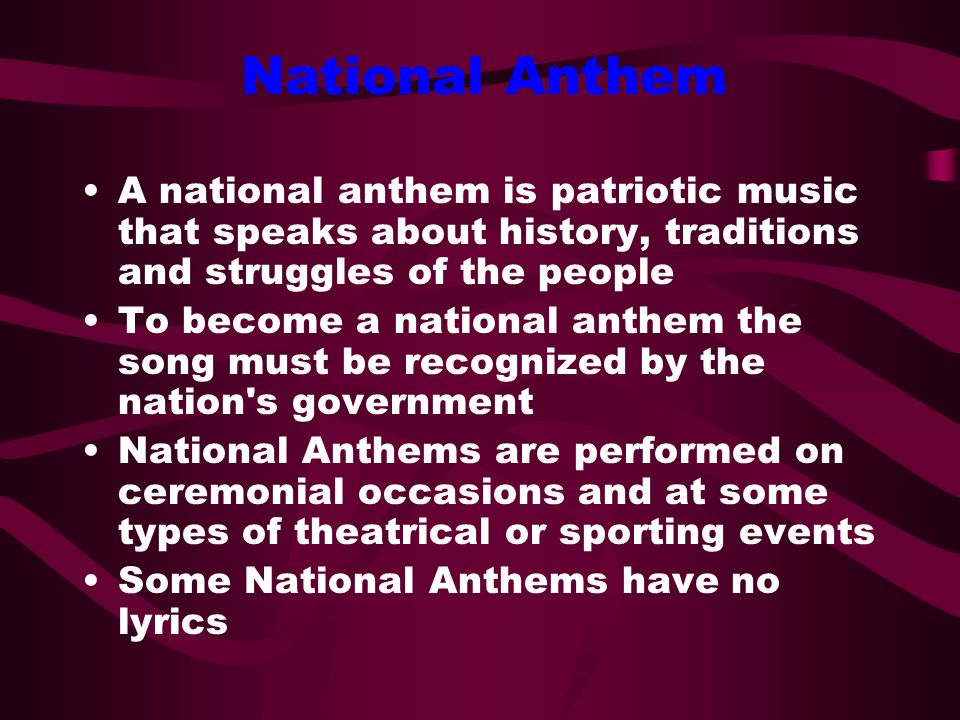 National Anthem A national anthem is patriotic music that speaks about history, traditions and struggles of the people.