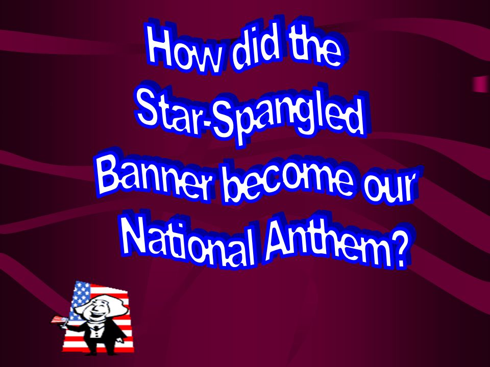 How did the Star-Spangled Banner become our National Anthem