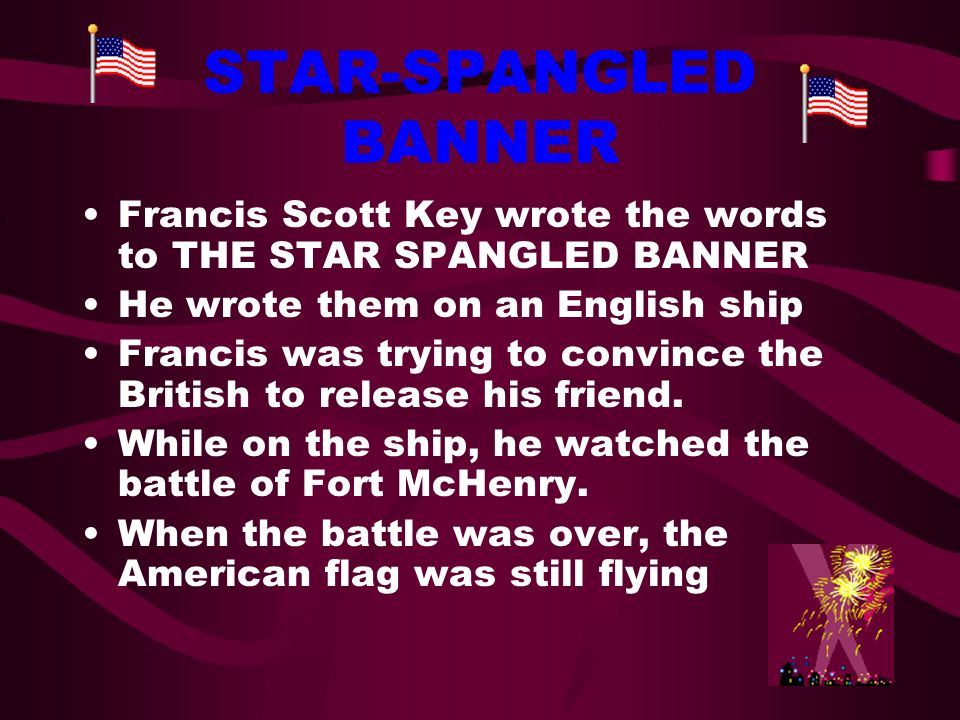 STAR-SPANGLED BANNER Francis Scott Key wrote the words to THE STAR SPANGLED BANNER. He wrote them on an English ship.