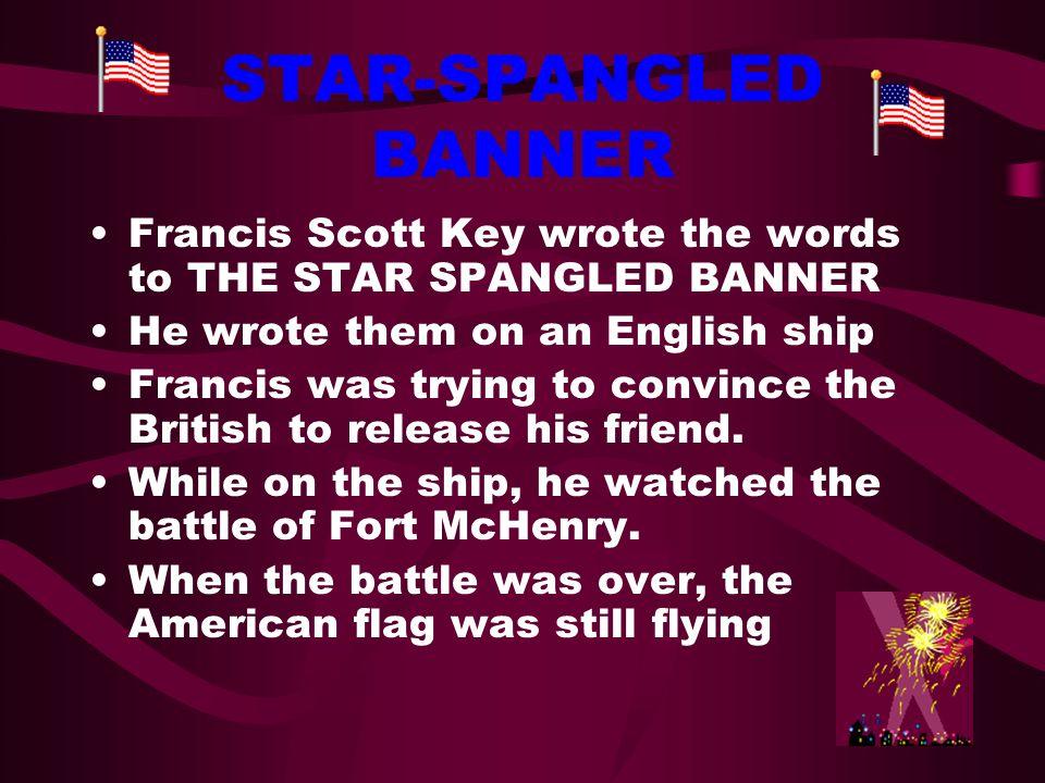 STAR-SPANGLED BANNER Francis Scott Key wrote the words to THE STAR SPANGLED BANNER. He wrote them on an English ship.