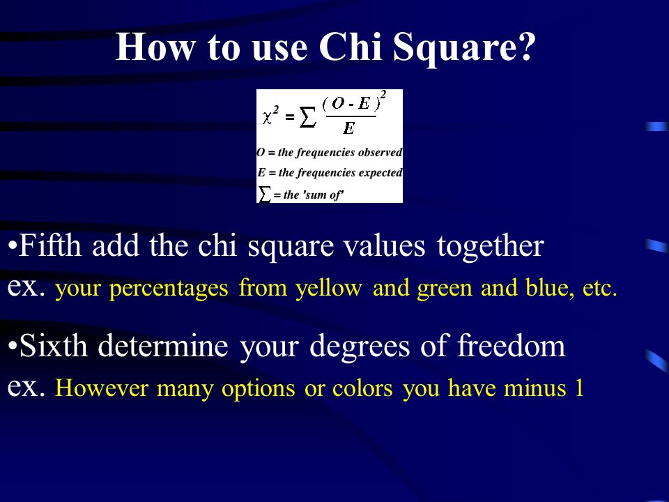 How to use Chi Square Fifth add the chi square values together ex. your percentages from yellow and green and blue, etc.