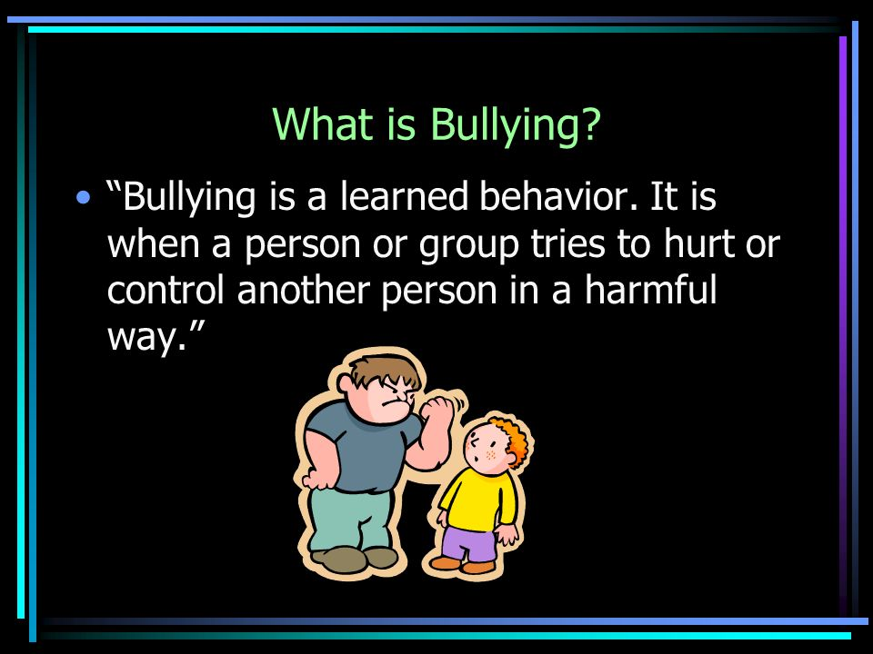 What is Bullying. Bullying is a learned behavior.